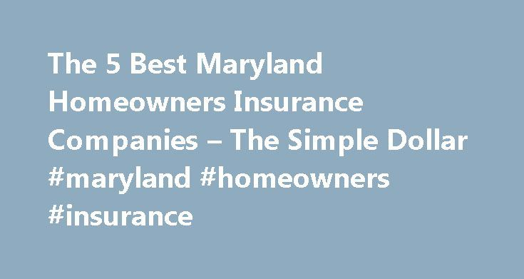 The 5 Best Maryland Homeowners Insurance Companies – The Simple Dollar #maryland #homeowners #insurance http://iowa.nef2.com/the-5-best-maryland-homeowners-insurance-companies-the-simple-dollar-maryland-homeowners-insurance/  # The 5 Best Maryland Homeowners Insurance Companies Despite its coastal mid-Atlantic location, the average annual homeowners insurance premium in Maryland was just $837 in 2012 over $100 less than the national average for that year. That s not to say natural disasters…
