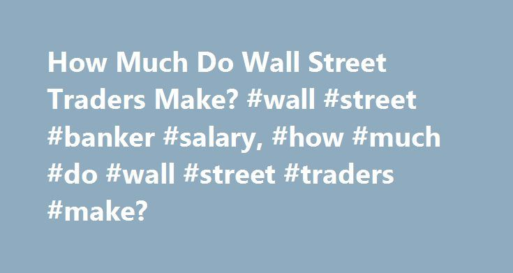 How Much Do Wall Street Traders Make? #wall #street #banker #salary, #how #much #do #wall #street #traders #make? http://minneapolis.remmont.com/how-much-do-wall-street-traders-make-wall-street-banker-salary-how-much-do-wall-street-traders-make/  # How Much Do Wall Street Traders Make? While the top earners across the country might be corporate executives, some Wall Street stock traders give these professionals a run for their money in terms of annual salary compensation. There is, of…