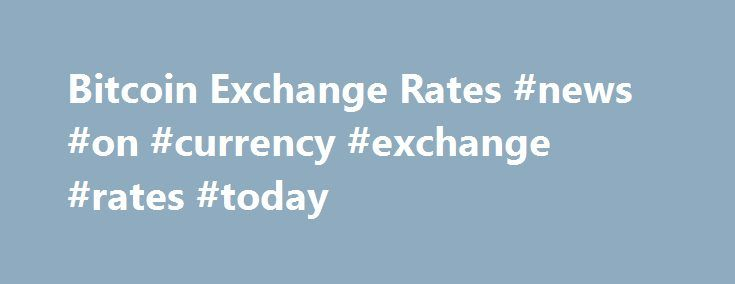 Bitcoin Exchange Rates #news #on #currency #exchange #rates #today http://currency.remmont.com/bitcoin-exchange-rates-news-on-currency-exchange-rates-today/  #exchange rate list # Bitcoin Best Bid Rate BitPay consolidates market depth from multiple exchanges to provide buyers with a Bitcoin Best Bid (BBB) exchange rate. We currently calculate the BBB based on bitcoin/US Dollar rates because of maximum liquidity. To calculate the exchange rate for US Dollars, we pull the market depth from…