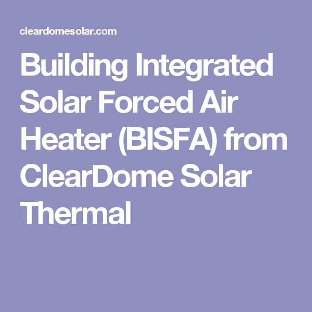 Building Integrated Solar Forced Air Heater (BISFA) from ClearDome Solar Thermal