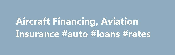 Aircraft Financing, Aviation Insurance #auto #loans #rates http://loan-credit.nef2.com/aircraft-financing-aviation-insurance-auto-loans-rates/  #aircraft loans # Aircraft Financing US Aircraft Finance is an independent full service, national direct aircraft finance company dedicated to providing the great rates and terms combined with excellent customer service. We provide aircraft financing and aviation insurance for both new and used General Aviation aircraft through the Continental US…