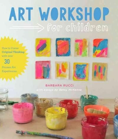 Art Workshop for Children: How to Foster Original Thinking With over 30 Process Art Experiences