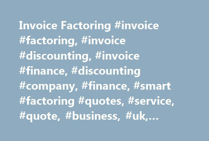 Invoice Factoring #invoice #factoring, #invoice #discounting, #invoice #finance, #discounting #company, #finance, #smart #factoring #quotes, #service, #quote, #business, #uk, #facility http://connecticut.remmont.com/invoice-factoring-invoice-factoring-invoice-discounting-invoice-finance-discounting-company-finance-smart-factoring-quotes-service-quote-business-uk-facility/  # Invoice Factoring Invoice Discounting Company Helping you Make an Informed Decision about Invoice Factoring and…