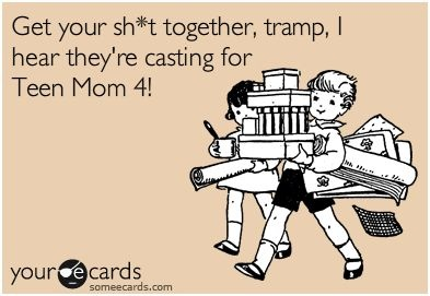 Get your sh*t together, tramp, I hear they're casting for Teen Mom 4!    www.imbringingblo...