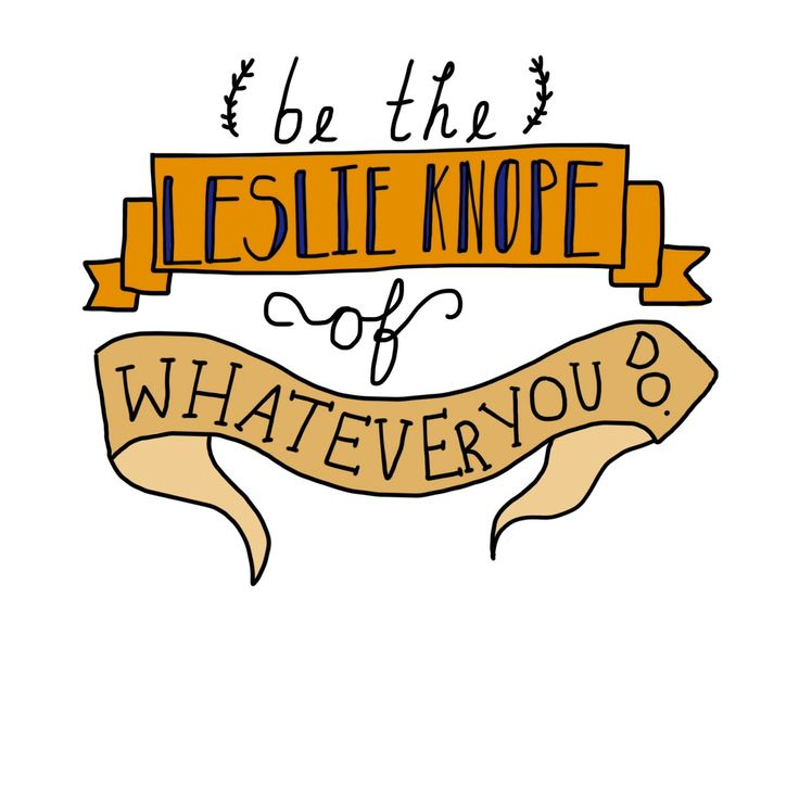 """""""BE THE LESLIE KNOPE OF WHATEVER YOU DO."""" Truer words have never been spoken. This is my new life motto."""