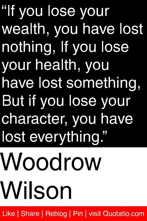 """Woodrow Wilson - """"If you lose your wealth, you have lost nothing, If you lose your health, you have lost something, But if you lose your character, you have lost everything."""" #quotations #quotes"""