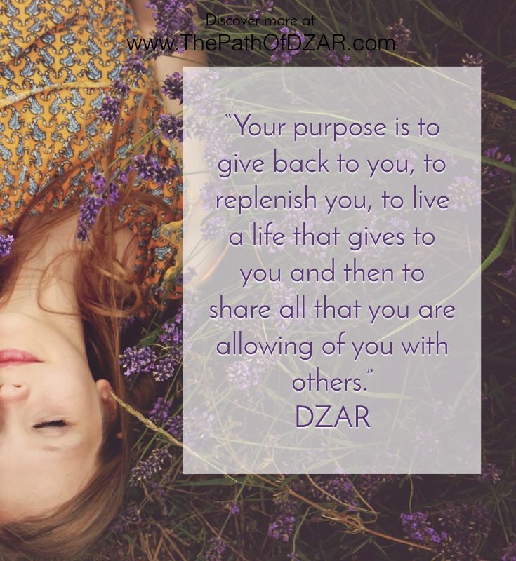 """Your purpose is to give back to you, to replenish you, to live a life that gives to you and then to share all that you are allowing of you with others.""   For more wisdom from Source, visit www.ThePathOfDZAR.com"