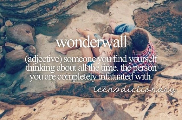 Wonderwall (Adjective,) Someone you find yourself thinking about all the time, the person you are completely infatuated with.