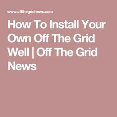 How To Install Your Own Off The Grid Well | Off The Grid News