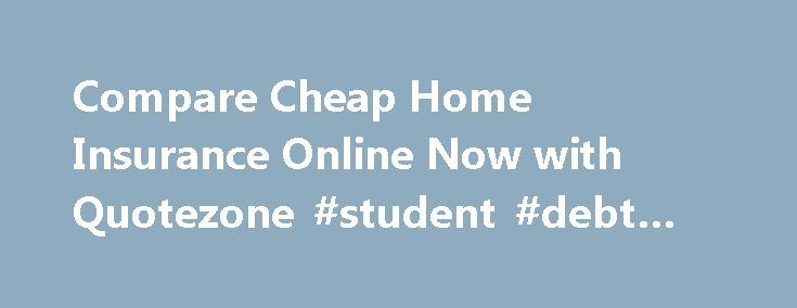 "Compare Cheap Home Insurance Online Now with Quotezone #student #debt #consolidation http://debt.remmont.com/compare-cheap-home-insurance-online-now-with-quotezone-student-debt-consolidation/  #bsi debt consolidation # Compare home insurance with Quotezone.co.uk At Quotezone, by completing just one form, you could compare over 40 UK insurance providers. Your home is probably the most expensive purchase you have made so you may find yourself asking, ""Where can I find a cheap home insurance…"
