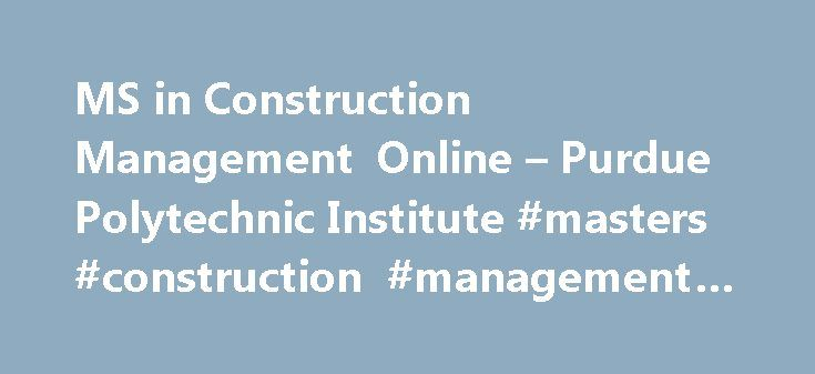 MS in Construction Management Online – Purdue Polytechnic Institute #masters #construction #management #online http://kansas.remmont.com/ms-in-construction-management-online-purdue-polytechnic-institute-masters-construction-management-online/  # MS in Construction Management Online Accepting Applications Now for Fall 2017 Set yourself apart in the construction industry A superior credential: a graduate degree from an institution with global recognition and impact. Highly relevant, timely…