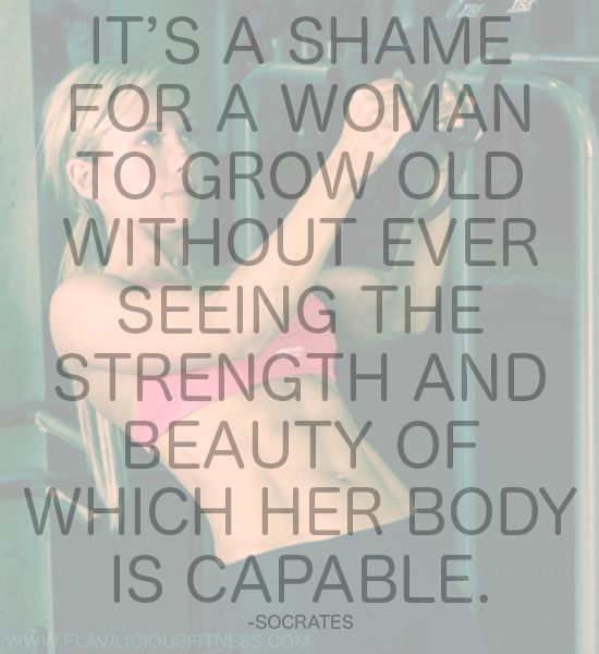 It's a shame for a woman to grow old without ever seeing the strength and beauty of which her body is capable. -Socrates