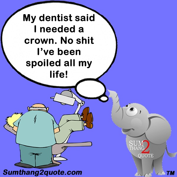 #quoteoftheday #quotes #funny #humor #dentist #crown #spoiled #life #sumthang2quote