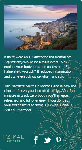 If there were an X Games for spa treatments, Cryotherapy would be a main event. Why subject your body to temps as low as -164 Fahrenheit, you ask? It reduces inflammation and can even tidy up cellulite, fans say. The Thérmes Marins in Monte-Carlo is now the place to freeze your butt off (literally). After four minutes in a sub zero booth you'll emerge refreshed and full of energy. Brought to you by T'zikal Beauty made with Ojon Oil.