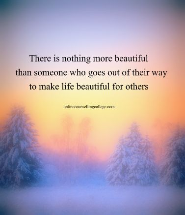 """There is nothing more beautiful than someone who goes out of their way to make life beautiful for others."" Self improvement and counseling quotes. Created and posted by the Online Counselling College."