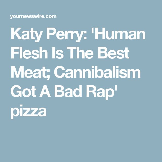 Katy Perry: 'Human Flesh Is The Best Meat; Cannibalism Got A Bad Rap' pizza
