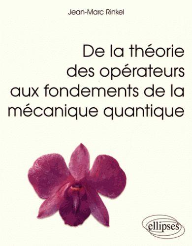 De la théorie des opérateurs aux fondements de la mécanique quantique/Jean-Marc  Rinkel, 2016 http://bu.univ-angers.fr/rechercher/description?notice=000886923