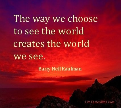 The+way+we+choose+to+see+the+world+creates+the+world+we+see.+Barry+Neil+Kaufman