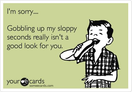 I'm sorry.... Gobbling up my sloppy seconds really isn't a good look for you.
