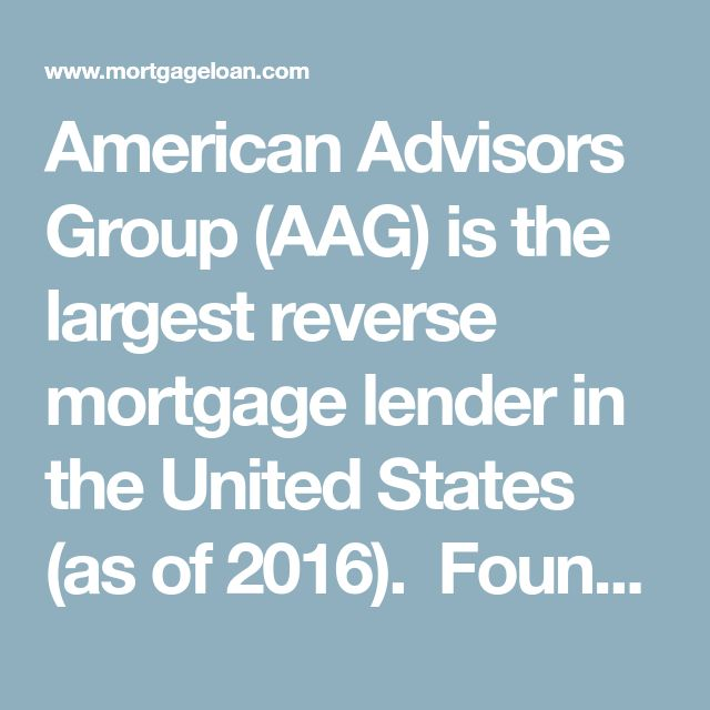 American Advisors Group (AAG) is the largest reverse mortgage lender in the United States (as of 2016).� Founded in Irvine, Calif. in 2004, it is licensed to do business in 48 states and has been approved by the Dept. of Housing and Urban Development (HUD) to do business in 81 separate geographical areas.