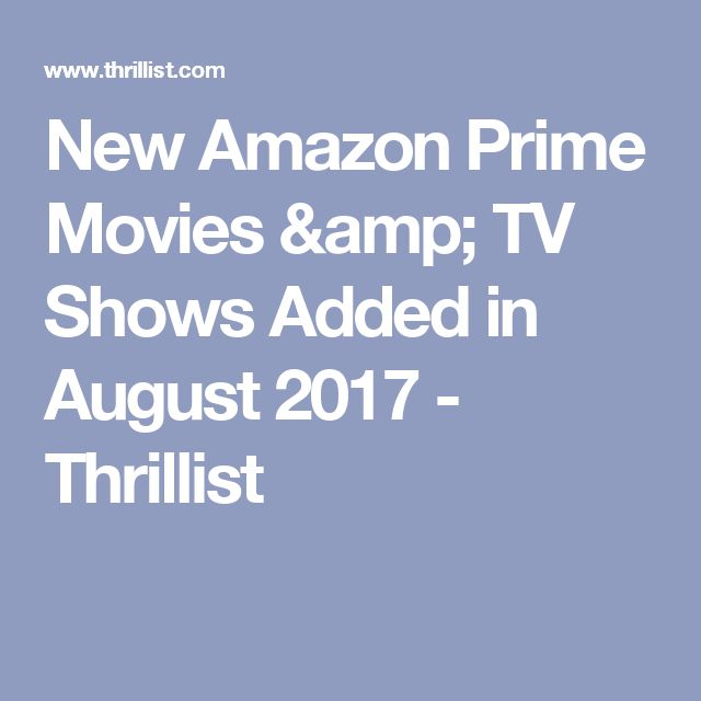 New Amazon Prime Movies & TV Shows Added in August 2017 - Thrillist