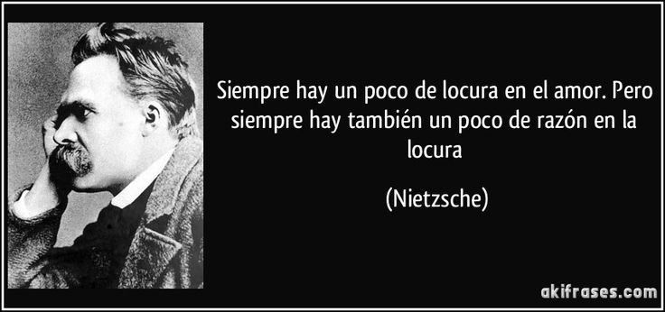 Siempre hay un poco de locura en el amor. Pero siempre hay también un poco de razón en la locura (Nietzsche)