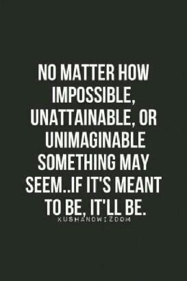 No Matter How Impossible, Unattainable, Or Unimaginable Something May  Seem.If Itu0027s Meant To Be, Itu0027ll Be. Find This Pin And More On Inspirational  Quotes ...