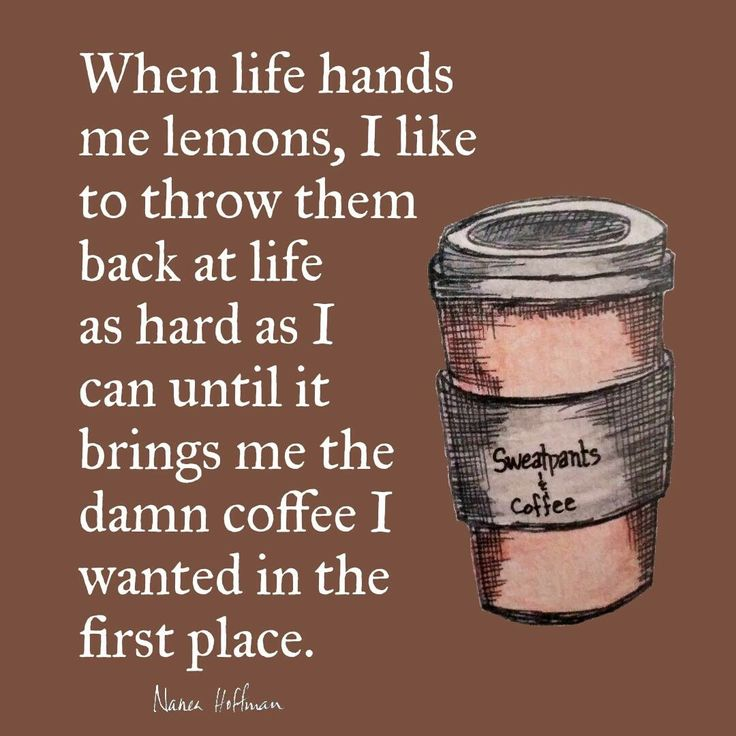 When life gives you lemons, demand coffee...