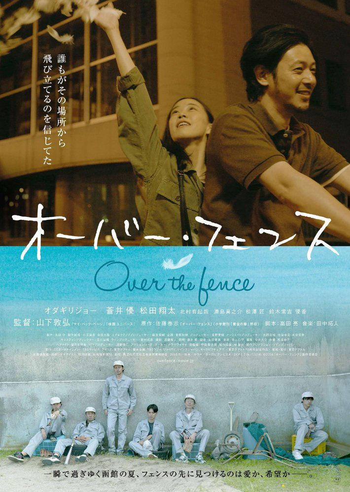 Over the Fence (2016). Directed by Nobuhiro Yamashita. With Joe Odagiri, Yû Aoi, Shôta Matsuda, Yukiya Kitamura. A recently divorced and traumatized man moves to Hakodate, Hokkaido and attends a vocational college to learn carpentry along with several other students who are in the same boat as he. When a couple of the guys go to a hostess club the man meets an unconventional girl who likes him and a relationship is born.