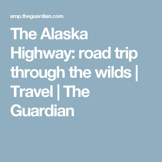 The Alaska Highway: road trip through the wilds | Travel | The Guardian