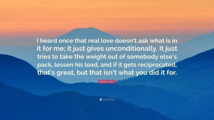 """Donald Miller Quote: """"I heard once that real love doesn't ask what is in it for me; it just gives unconditionally. It just tries to take the weight out of somebody else's pack, lessen his load, and if it gets reciprocated, that's great, but that isn't what you did it for."""""""