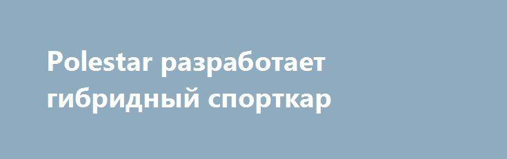 Polestar разработает гибридный спорткар https://apral.ru/2017/07/13/polestar-razrabotaet-gibridnyj-sportkar.html  Автор фото: фирма-производитель Компания Polestar, которая недавно была выделена из состава Volvo в отдельную единицу, котарая будет производить «заряженные» гибриды и электромобили, создаст купе с силовой установкой мощностью около 600 л.с. Эта машина должна стать одной из первых в линейке Polestar и сразу же занять флагманскую позицию. Ожидается, что концепт купе будет…