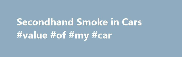 Secondhand Smoke in Cars #value #of #my #car http://car.remmont.com/secondhand-smoke-in-cars-value-of-my-car/  #secondhand cars # Smoking in Cars Is Toxic Share this video on your web site, Facebook or Twitter page. Click here for a version that can be embedded. The level of air pollution in a car caused by smoke from a cigarette is so severe that breathing it is dangerous for anyone, but especially for […]The post Secondhand Smoke in Cars #value #of #my #car appeared first on Car.
