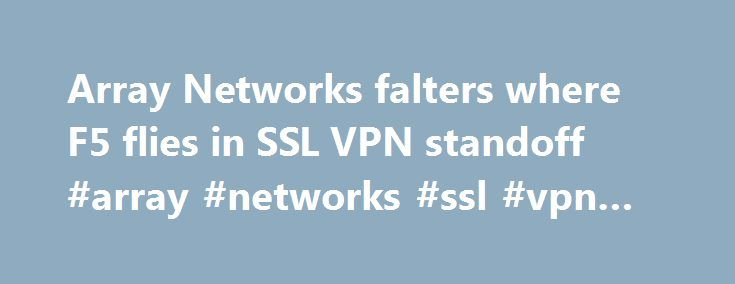 Array Networks falters where F5 flies in SSL VPN standoff #array #networks #ssl #vpn #client http://minneapolis.nef2.com/array-networks-falters-where-f5-flies-in-ssl-vpn-standoff-array-networks-ssl-vpn-client/  # Array Networks falters where F5 flies in SSL VPN standoff For mobile and remote users, SSL VPNs are fast becoming the secure access of choice by IT professionals. They are easy to implement, and because they work through your Web browser they negate the need for an IPSec-style…