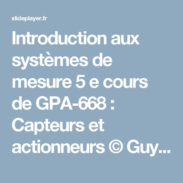 Introduction aux systèmes de mesure 5 e cours de GPA-668 : Capteurs et actionneurs © Guy Gauthier ing. Ph.D Octobre ppt télécharger
