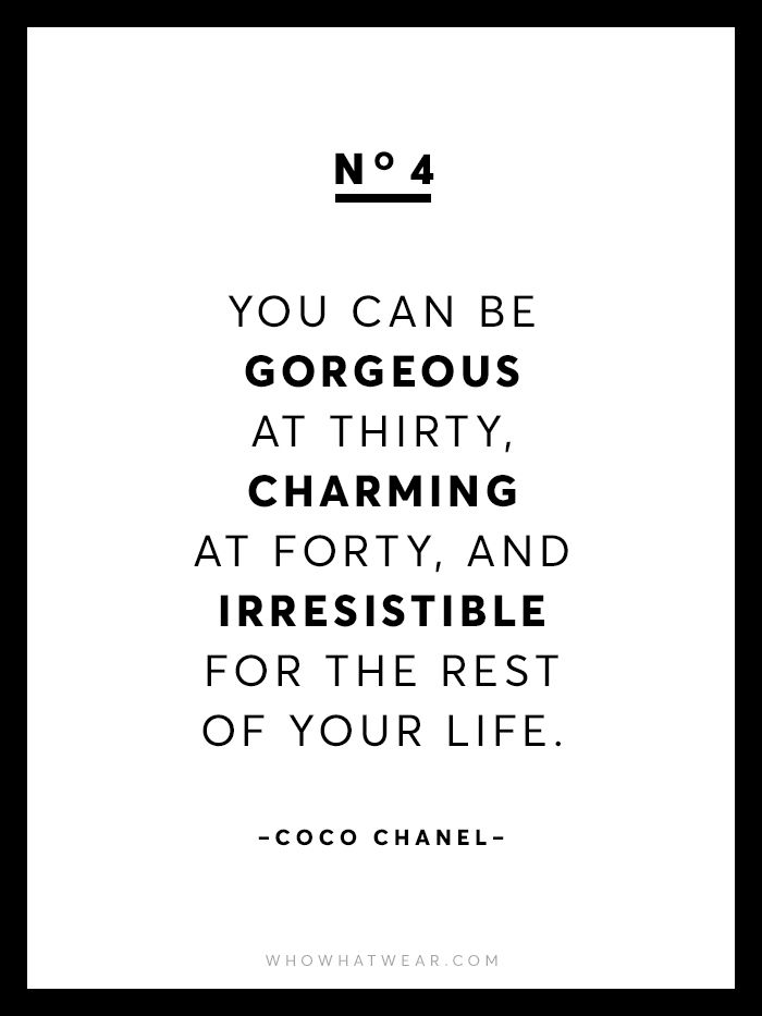 """You can be gorgeous at thirty, charming at forty, and irresistible for the rest of your life."" - Coco Chanel"