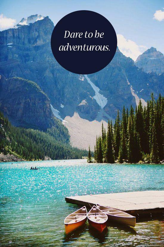 Dare to be adventurous.