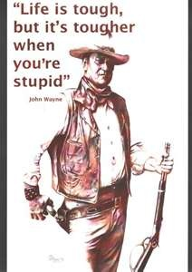 """""""Life is tough, but it's tougher when you're stupid.""""  John Wayne.  Right now our country could sure use someone like John Wayne to point out how foolish millions of Americans were to re-elect Obama"""
