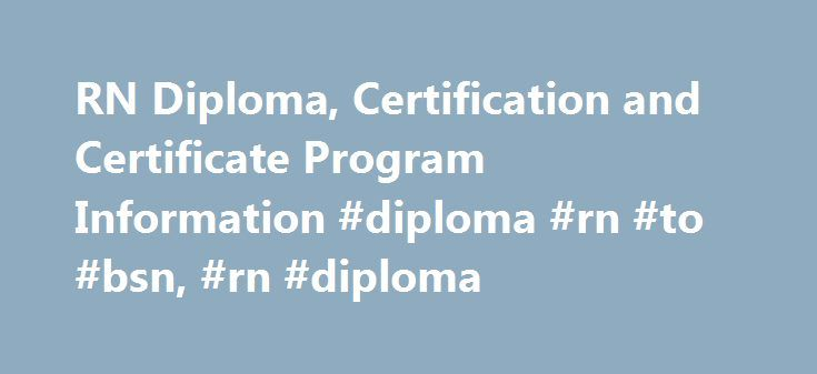 RN Diploma, Certification and Certificate Program Information #diploma #rn #to #bsn, #rn #diploma http://omaha.nef2.com/rn-diploma-certification-and-certificate-program-information-diploma-rn-to-bsn-rn-diploma/  # RN Diploma, Certification and Certificate Program Information Essential Information Individuals wanting to become RNs via a short-term program have the choice to enter a LPN-to-RN certificate program or a 2- to 3-year diploma program. RN diploma and certificate curricula are…