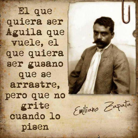 """""""El que quiera ser águila que vuele, el que quiera ser gusano que se arrastre, pero que no grite cuando lo pisen"""".  —Emiliano Zapata"""