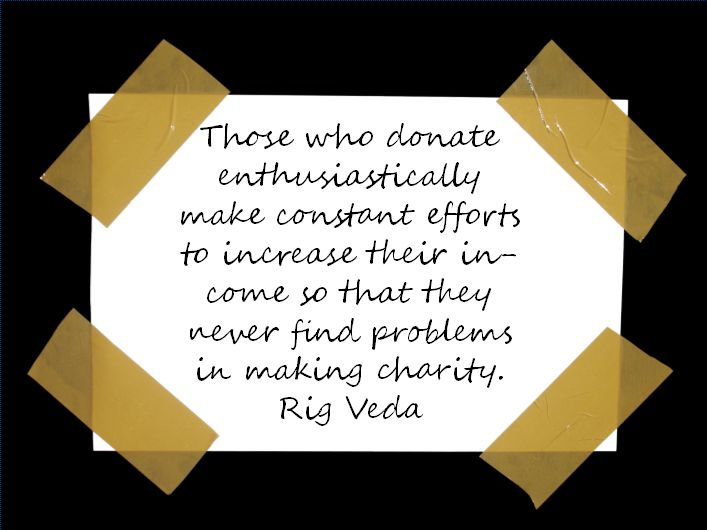Those who donate enthusiastically make constant efforts to increase their income so that they never find problems in making charity. ~ Rig Veda