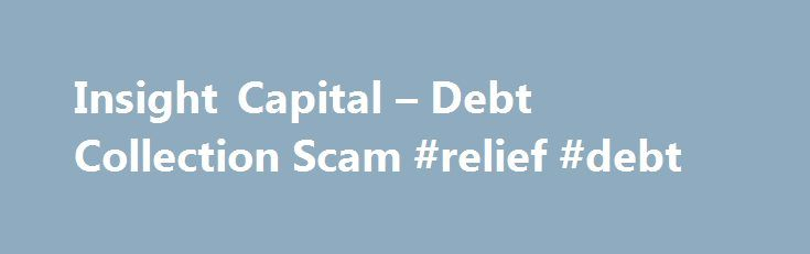 Insight Capital – Debt Collection Scam #relief #debt http://debt.remmont.com/insight-capital-debt-collection-scam-relief-debt/  #debt collection jobs # Insight Capital – Debt Collection Scam Updated: October 29, 2015 Originally posted: February 29, 2012 Scammers posing as: Insight Capital, TTG Services The Washington State Department of Financial Institutions (DFI) warns consumers to verify the identity of anybody attempting to collect a debt. DFI also warns consumers to verify that the…