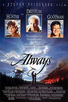 Always is a 1989 romantic drama film directed by Steven Spielberg, and starring Richard Dreyfuss, Holly Hunter, John Goodman, Brad Johnson and Audrey Hepburn in her final film appearance. The film was distributed by Universal Studios and United Artists.  Always is a remake of the 1943 romantic drama A Guy Named Joe although Spielberg did not treat the film as a direct homage to the earlier World War II melodrama.