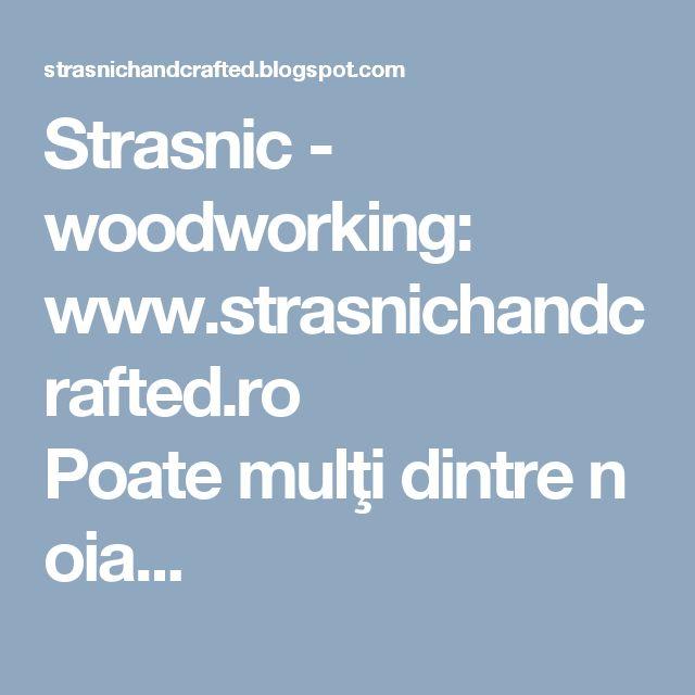 Strasnic - woodworking: www.strasnichandcrafted.ro Poatemulţidintrenoia...