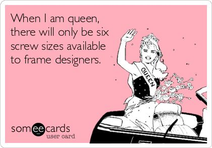 When I am queen, there will only be six screw sizes available to frame designers.