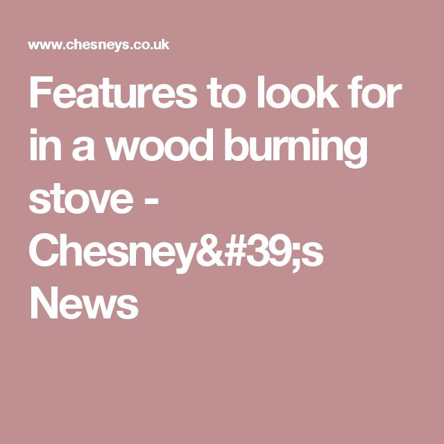 Features to look for in a wood burning stove - Chesney's News