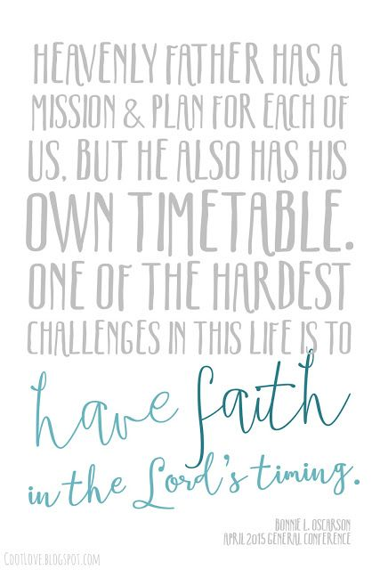 Heavenly Father has a mission and plan for each of us.  But he also has his own timetable.  One of the hardest challenges in this life is to have faith in the Lord's timing.   #LDSconf 2015