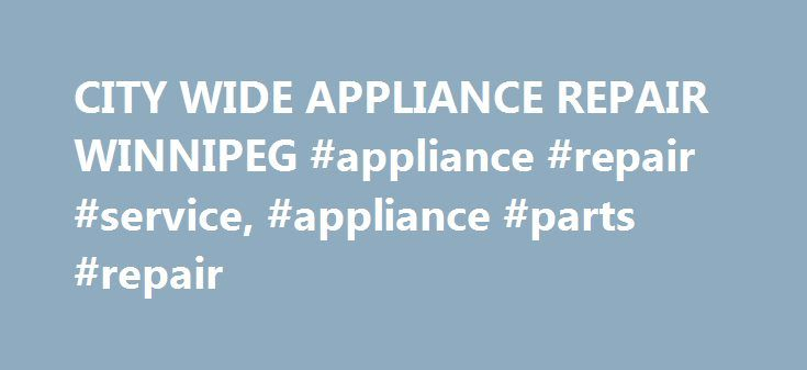 CITY WIDE APPLIANCE REPAIR WINNIPEG #appliance #repair #service, #appliance #parts #repair http://kenya.remmont.com/city-wide-appliance-repair-winnipeg-appliance-repair-service-appliance-parts-repair/  # City Wide Appliance Repair Co. Appliance Repair Winnipeg Home Appliance Repair Home appliance repair is primarily focused on the repair and service of the 6 larger appliances. These are washers, dryers, fridges, stoves, dishwashers and freezers. And then to a lesser extend we would include…