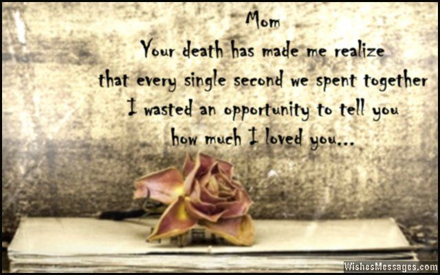 Mom… your death has made me realize that every single second we spent together, I wasted an opportunity to tell you how much I loved you.