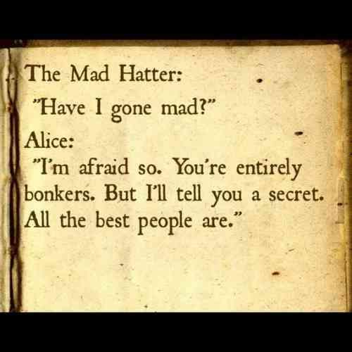 """""""The Mad Hatter: 'Have I gone mad?'  Alice: 'I'm afraid so. You're entirely bonkers. But I'll tell you a secret: All the best people are.'"""""""